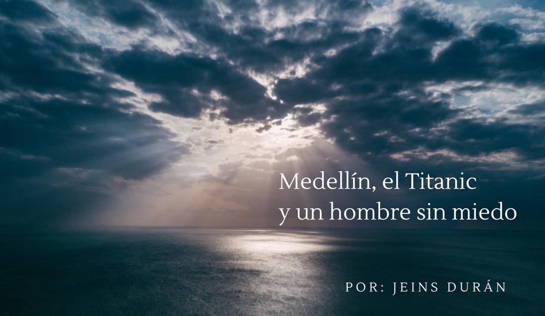 Medellín, el Titanic y un hombre sin miedo